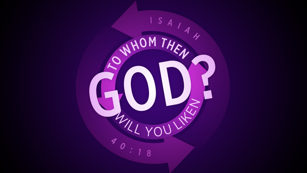To Whom Then Will You Liken God?