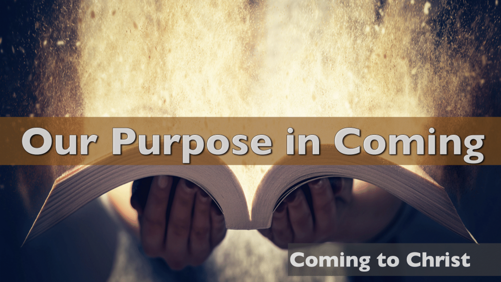 Coming to Christ - Part 2 - Our Purpose in Coming